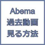 Abemaの見逃し配信や過去動画を見る方法を解説